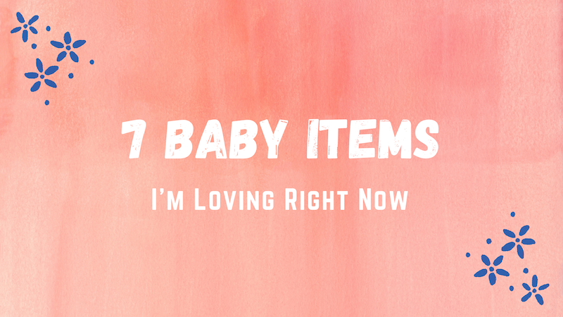 7 Baby Items I'm Loving Right Now